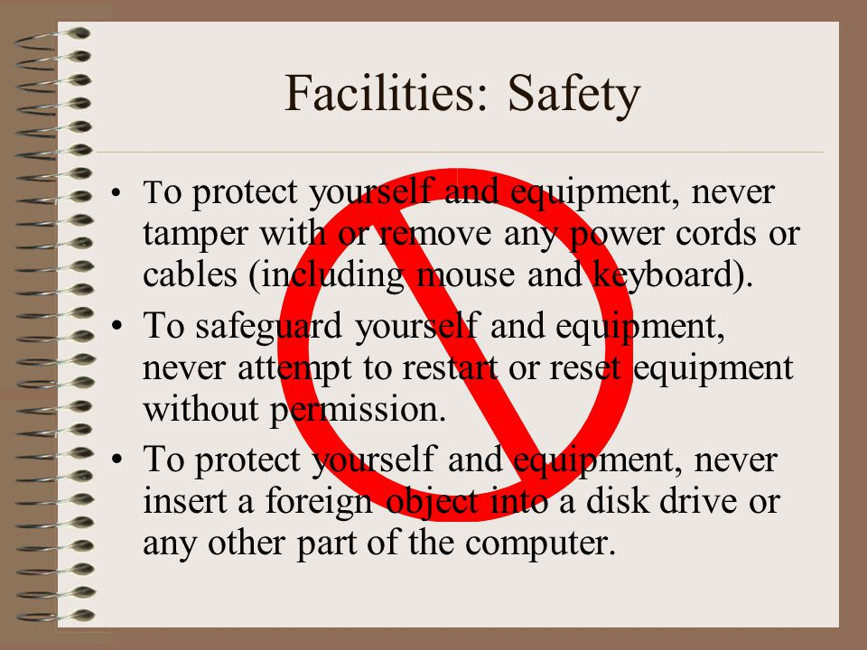 Facilities: Safety T o protect yourself and equipment, never tamper with or remove any power cords or cables (including mouse and keyboard). To safegu