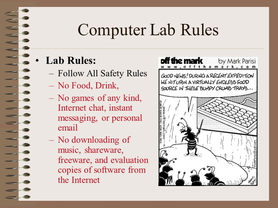 Lab Rules: –Follow All Safety Rules –No Food, Drink, –No games of any kind, Internet chat, instant messaging, or personal email –No downloading of mus