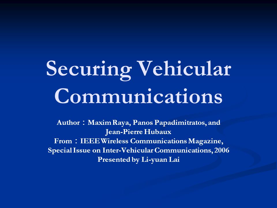 Securing Vehicular Communications Author : Maxim Raya, Panos Papadimitratos, and Jean-Pierre Hubaux From : IEEE Wireless Communications Magazine, Special Issue on Inter-Vehicular Communications, 2006 Presented by Li-yuan Lai