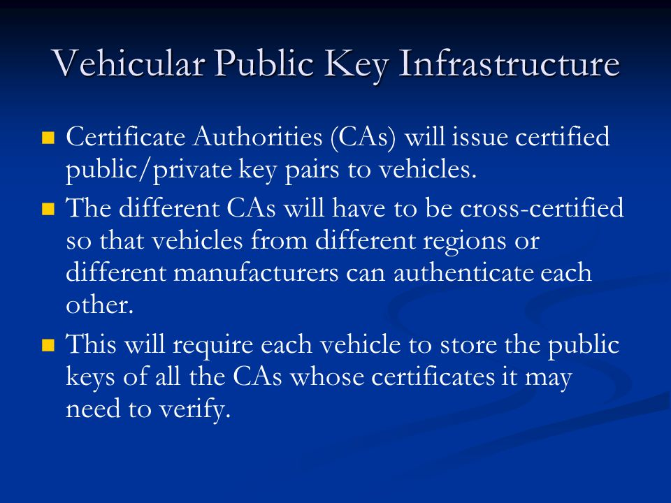Vehicular Public Key Infrastructure Certificate Authorities (CAs) will issue certified public/private key pairs to vehicles.