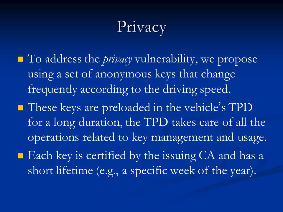 Privacy To address the privacy vulnerability, we propose using a set of anonymous keys that change frequently according to the driving speed.