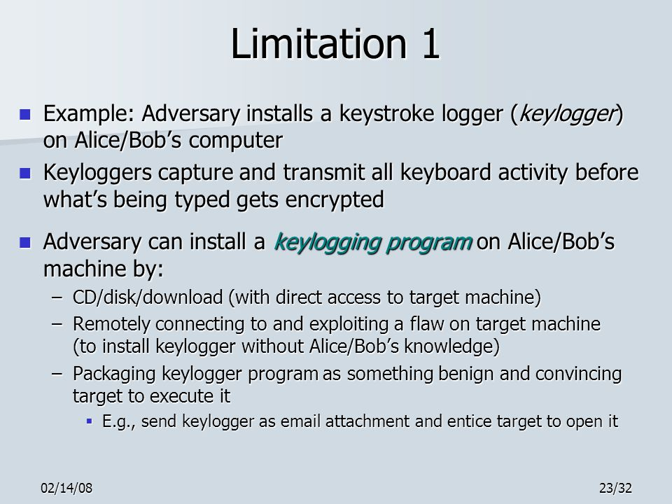 02/14/0823/32 Limitation 1 Example: Adversary installs a keystroke logger (keylogger) on Alice/Bob's computer Example: Adversary installs a keystroke logger (keylogger) on Alice/Bob's computer Keyloggers capture and transmit all keyboard activity before what's being typed gets encrypted Keyloggers capture and transmit all keyboard activity before what's being typed gets encrypted Adversary can install a keylogging program on Alice/Bob's machine by: Adversary can install a keylogging program on Alice/Bob's machine by: –CD/disk/download (with direct access to target machine) –Remotely connecting to and exploiting a flaw on target machine (to install keylogger without Alice/Bob's knowledge) –Packaging keylogger program as something benign and convincing target to execute it  E.g., send keylogger as email attachment and entice target to open it