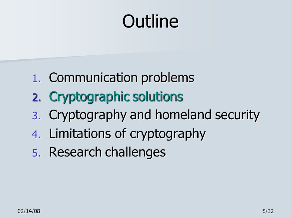 02/14/089/32 Cryptography Cryptography is used to prevent passive discovery of, and to detect active tampering with, information en route Cryptography is used to prevent passive discovery of, and to detect active tampering with, information en route Definition: Cryptography is the study of hiding information Definition: Cryptography is the study of hiding information –Cryptanalysis is the study of finding hidden information –Cryptology = cryptography + cryptanalysis Basic cryptographic tool is a cipher Basic cryptographic tool is a cipher –Cipher is an algorithm (think recipe) for hiding information in a new message M and retrieving hidden information from M Here's how it works...