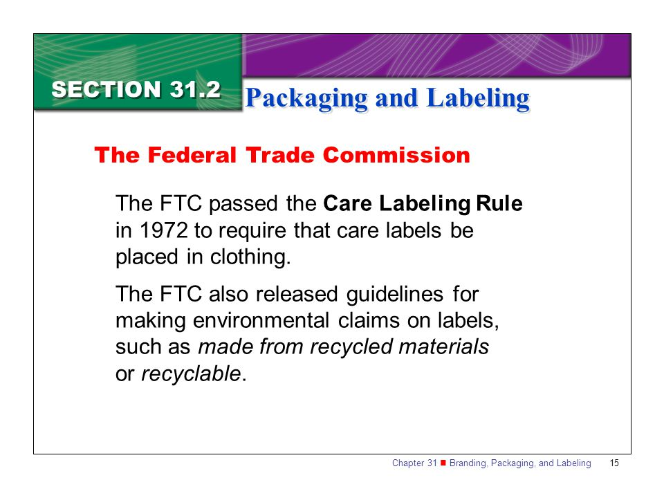 Chapter 31 Branding, Packaging, and Labeling 15 SECTION 31.2 Packaging and Labeling The FTC passed the Care Labeling Rule in 1972 to require that care