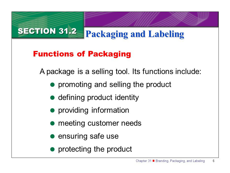 Chapter 31 Branding, Packaging, and Labeling 6 SECTION 31.2 Packaging and Labeling Functions of Packaging A package is a selling tool. Its functions i