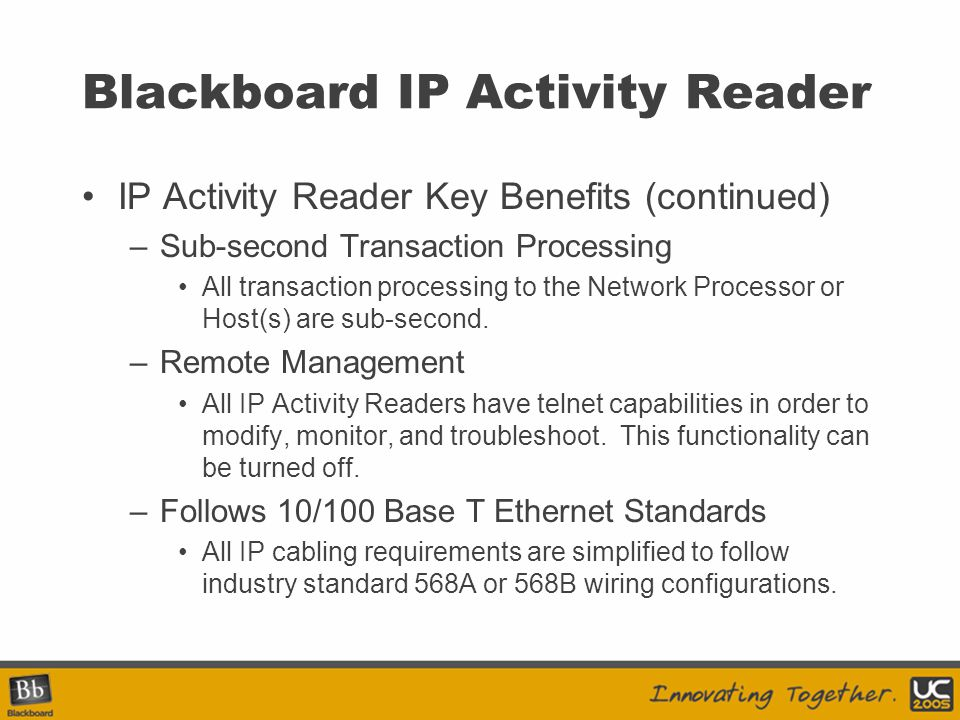 Blackboard IP Activity Reader IP Activity Reader Key Benefits (continued) –Sub-second Transaction Processing All transaction processing to the Network