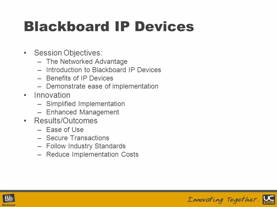 Blackboard IP Devices Session Objectives: –The Networked Advantage –Introduction to Blackboard IP Devices –Benefits of IP Devices –Demonstrate ease of