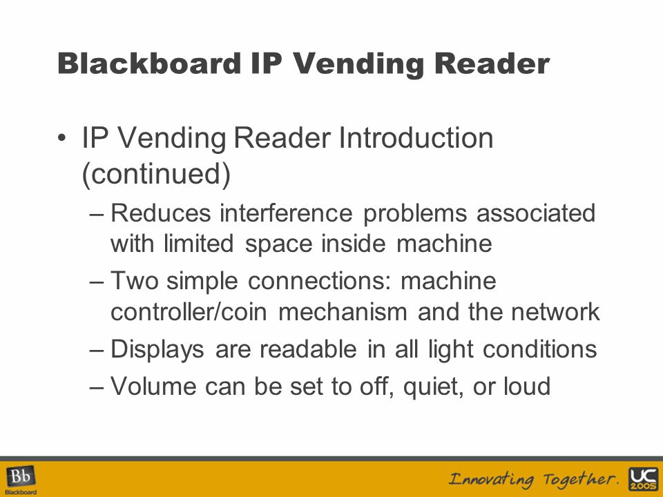 Blackboard IP Vending Reader IP Vending Reader Introduction (continued) –Reduces interference problems associated with limited space inside machine –T