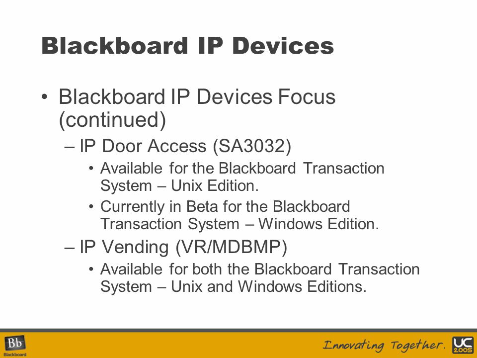 Blackboard IP Devices Blackboard IP Devices Focus (continued) –IP Door Access (SA3032) Available for the Blackboard Transaction System – Unix Edition.