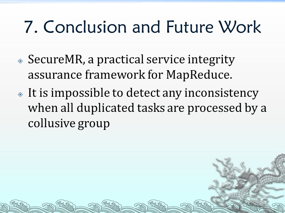 7. Conclusion and Future Work  SecureMR, a practical service integrity assurance framework for MapReduce.  It is impossible to detect any inconsiste