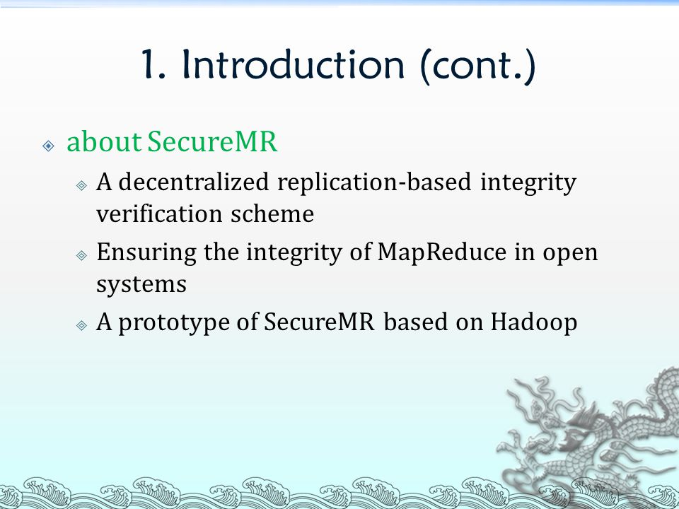 1. Introduction (cont.)  about SecureMR  A decentralized replication-based integrity verification scheme  Ensuring the integrity of MapReduce in op
