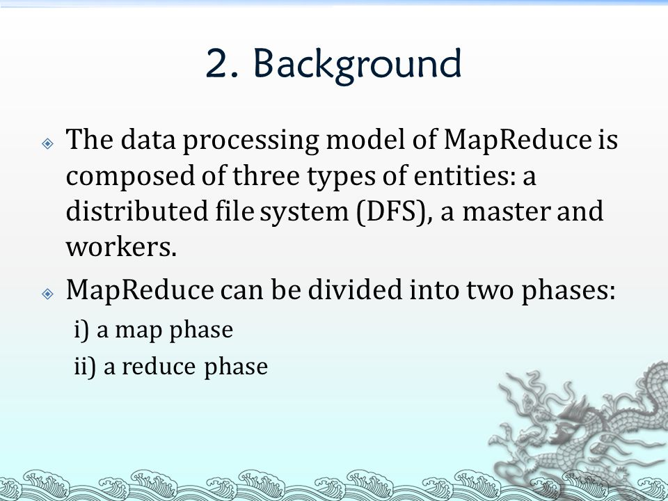 2. Background  The data processing model of MapReduce is composed of three types of entities: a distributed file system (DFS), a master and workers.