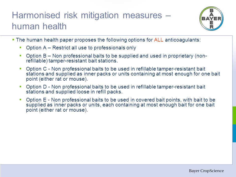 Harmonised risk mitigation measures – human health  The human health paper proposes the following options for ALL anticoagulants:  Option A – Restrict all use to professionals only  Option B – Non professional baits to be supplied and used in proprietary (non- refillable) tamper-resistant bait stations.
