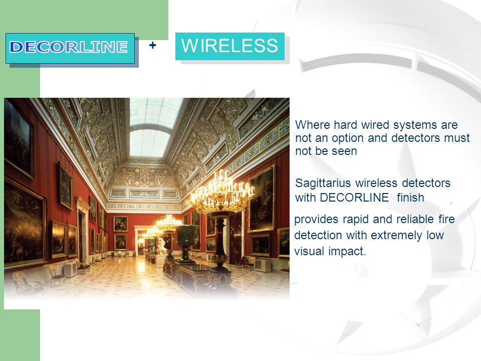 + WIRELESS Where hard wired systems are not an option and detectors must not be seen Sagittarius wireless detectors with DECORLINE finish provides rapid and reliable fire detection with extremely low visual impact.