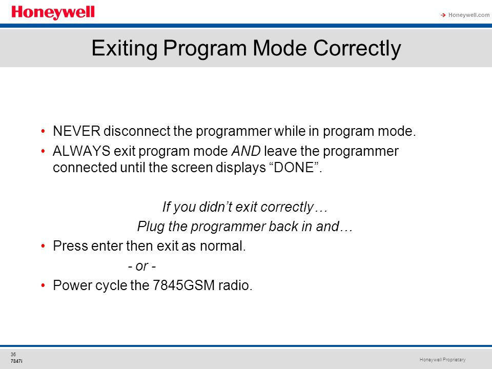 Honeywell Proprietary Honeywell.com  36 7847i Exiting Program Mode Correctly NEVER disconnect the programmer while in program mode. ALWAYS exit progr