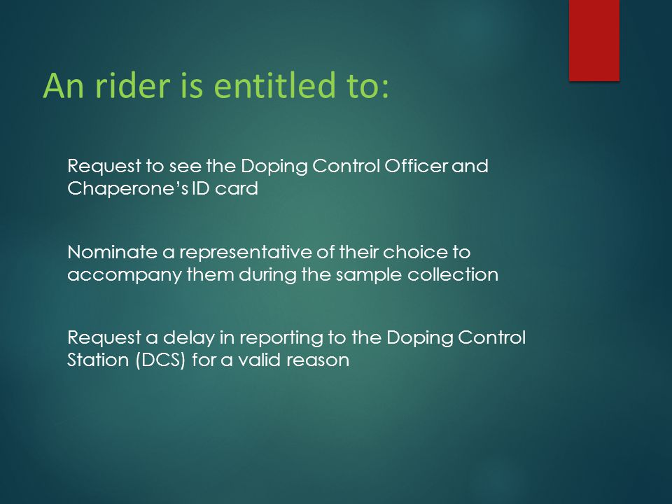 An rider is entitled to: Request to see the Doping Control Officer and Chaperone's ID card Nominate a representative of their choice to accompany them during the sample collection Request a delay in reporting to the Doping Control Station (DCS) for a valid reason