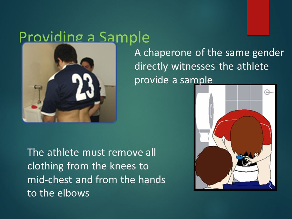Providing a Sample The athlete must remove all clothing from the knees to mid-chest and from the hands to the elbows A chaperone of the same gender directly witnesses the athlete provide a sample