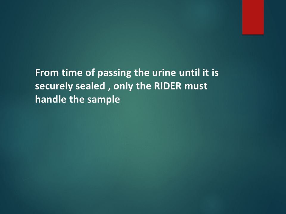 From time of passing the urine until it is securely sealed, only the RIDER must handle the sample