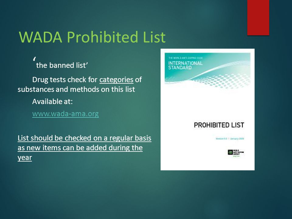 WADA Prohibited List ' the banned list' Drug tests check for categories of substances and methods on this list Available at: www.wada-ama.org List should be checked on a regular basis as new items can be added during the year