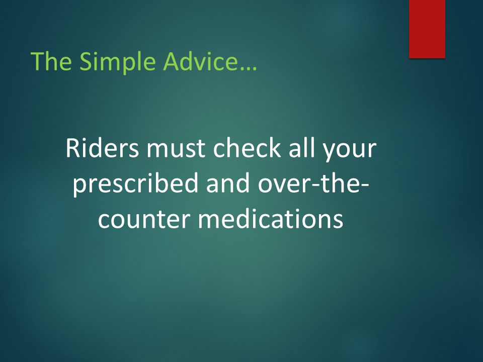 The Simple Advice… Riders must check all your prescribed and over-the- counter medications