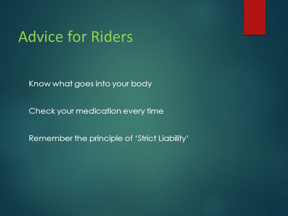 Advice for Riders Know what goes into your body Check your medication every time Remember the principle of 'Strict Liability'