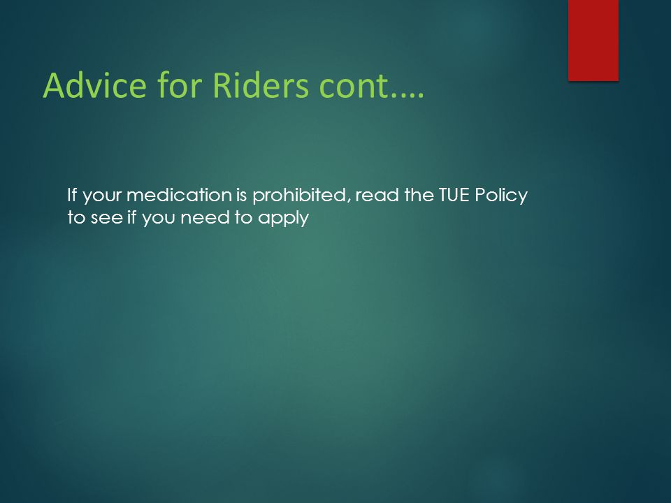 Advice for Riders cont.… If your medication is prohibited, read the TUE Policy to see if you need to apply