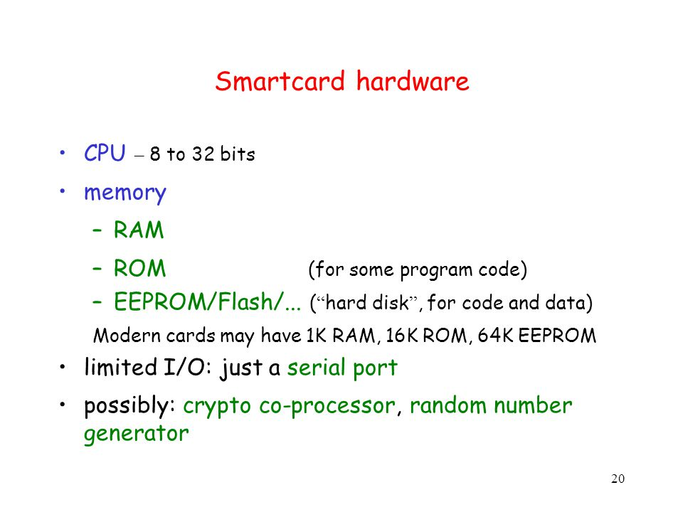 20 Smartcard hardware CPU – 8 to 32 bits memory –RAM –ROM (for some program code) –EEPROM/Flash/...