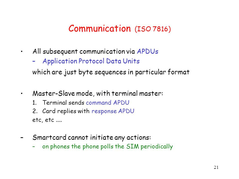 21 Communication (ISO 7816) All subsequent communication via APDUs –Application Protocol Data Units which are just byte sequences in particular format Master-Slave mode, with terminal master: 1.Terminal sends command APDU 2.Card replies with response APDU etc, etc....