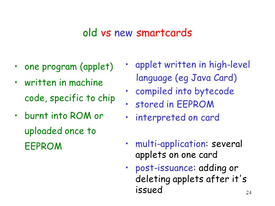 24 old vs new smartcards one program (applet) written in machine code, specific to chip burnt into ROM or uploaded once to EEPROM applet written in high-level language (eg Java Card) compiled into bytecode stored in EEPROM interpreted on card multi-application: several applets on one card post-issuance: adding or deleting applets after it s issued
