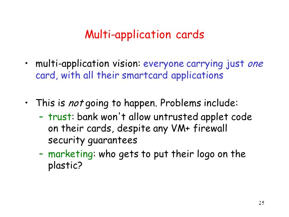 25 Multi-application cards multi-application vision: everyone carrying just one card, with all their smartcard applications This is not going to happen.