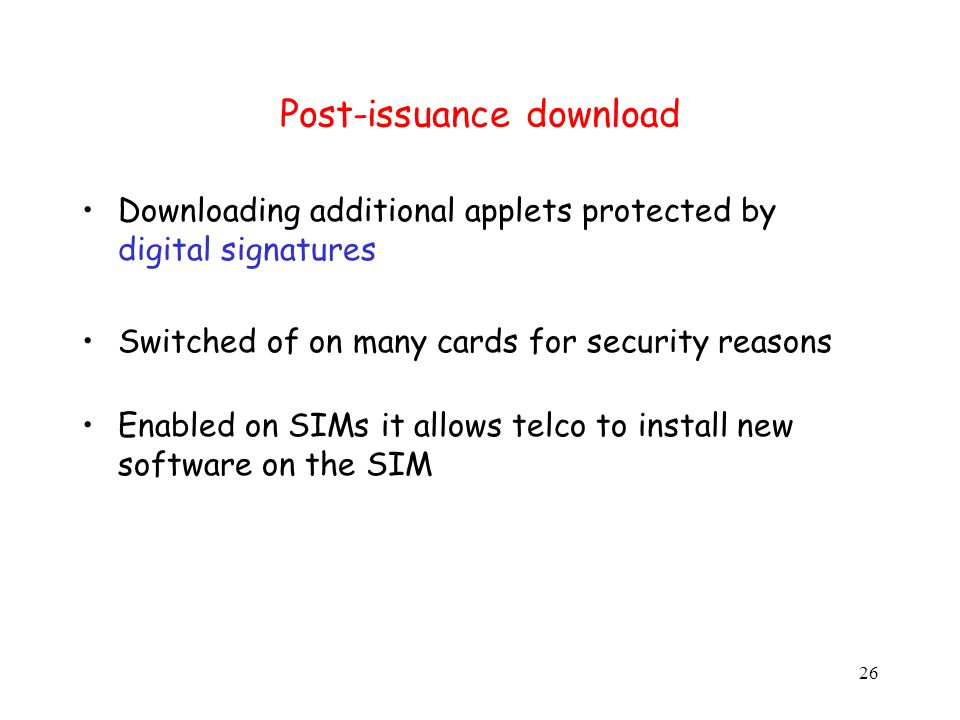 26 Post-issuance download Downloading additional applets protected by digital signatures Switched of on many cards for security reasons Enabled on SIMs it allows telco to install new software on the SIM