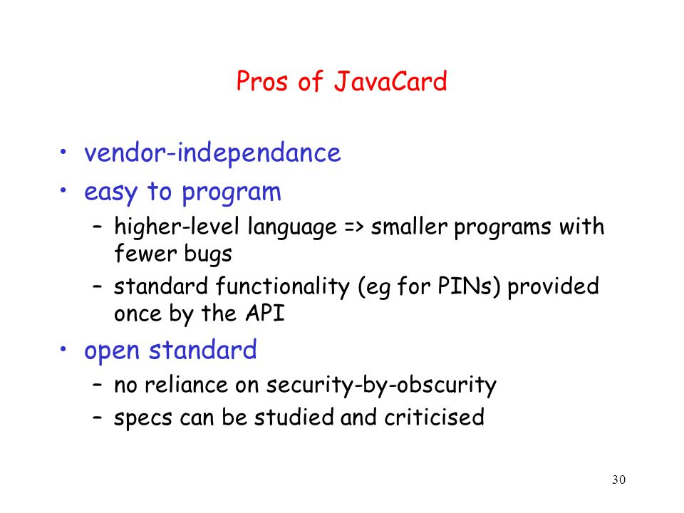 30 Pros of JavaCard vendor-independance easy to program –higher-level language => smaller programs with fewer bugs –standard functionality (eg for PINs) provided once by the API open standard –no reliance on security-by-obscurity –specs can be studied and criticised