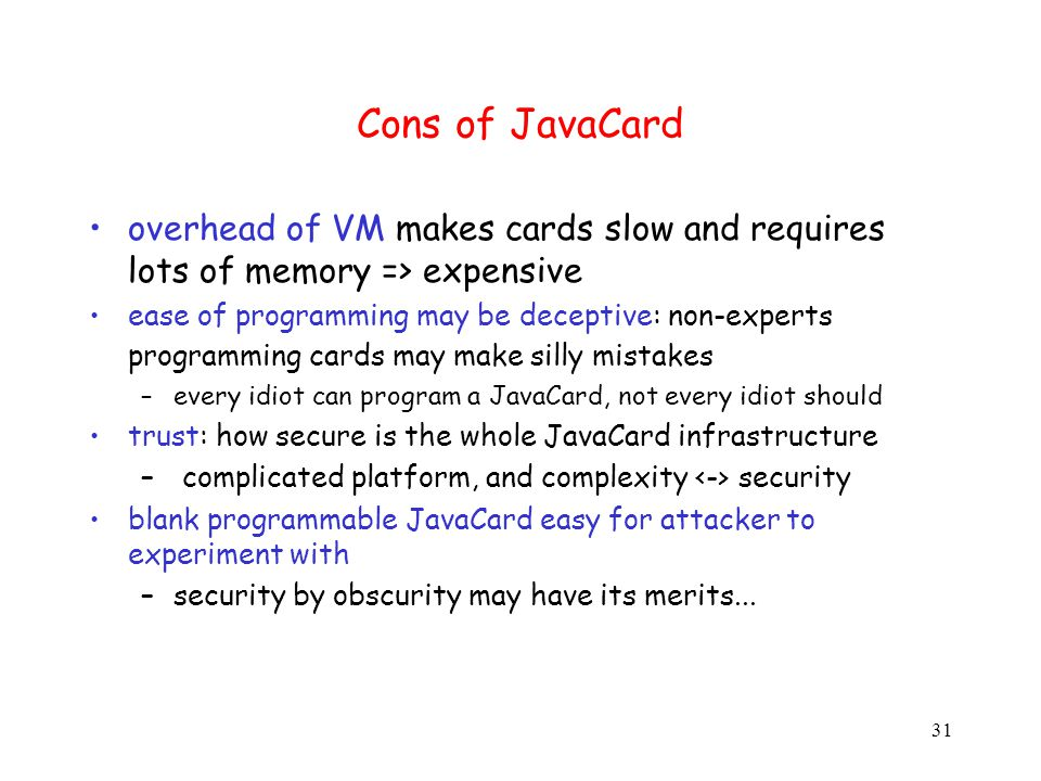 31 Cons of JavaCard overhead of VM makes cards slow and requires lots of memory => expensive ease of programming may be deceptive: non-experts programming cards may make silly mistakes –every idiot can program a JavaCard, not every idiot should trust: how secure is the whole JavaCard infrastructure – complicated platform, and complexity security blank programmable JavaCard easy for attacker to experiment with –security by obscurity may have its merits...