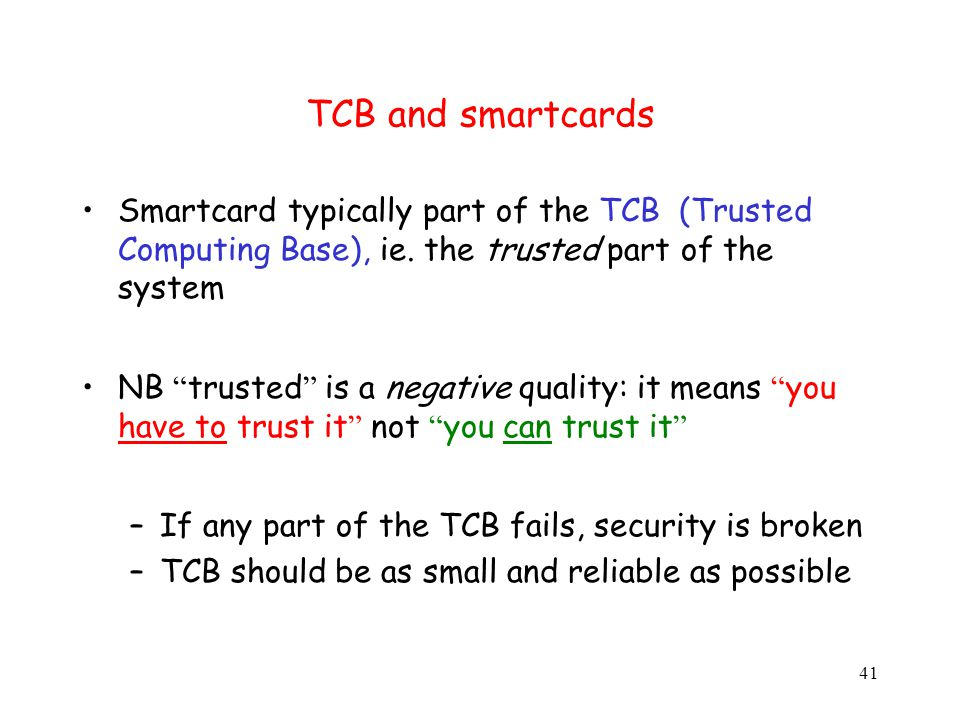 41 TCB and smartcards Smartcard typically part of the TCB (Trusted Computing Base), ie.