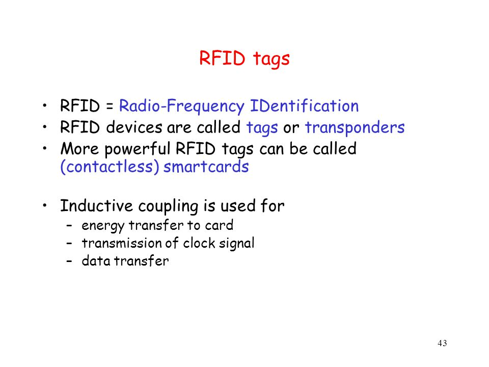 43 RFID tags RFID = Radio-Frequency IDentification RFID devices are called tags or transponders More powerful RFID tags can be called (contactless) smartcards Inductive coupling is used for –energy transfer to card –transmission of clock signal –data transfer