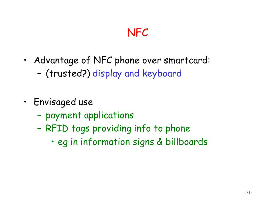 50 NFC Advantage of NFC phone over smartcard: –(trusted ) display and keyboard Envisaged use –payment applications –RFID tags providing info to phone eg in information signs & billboards
