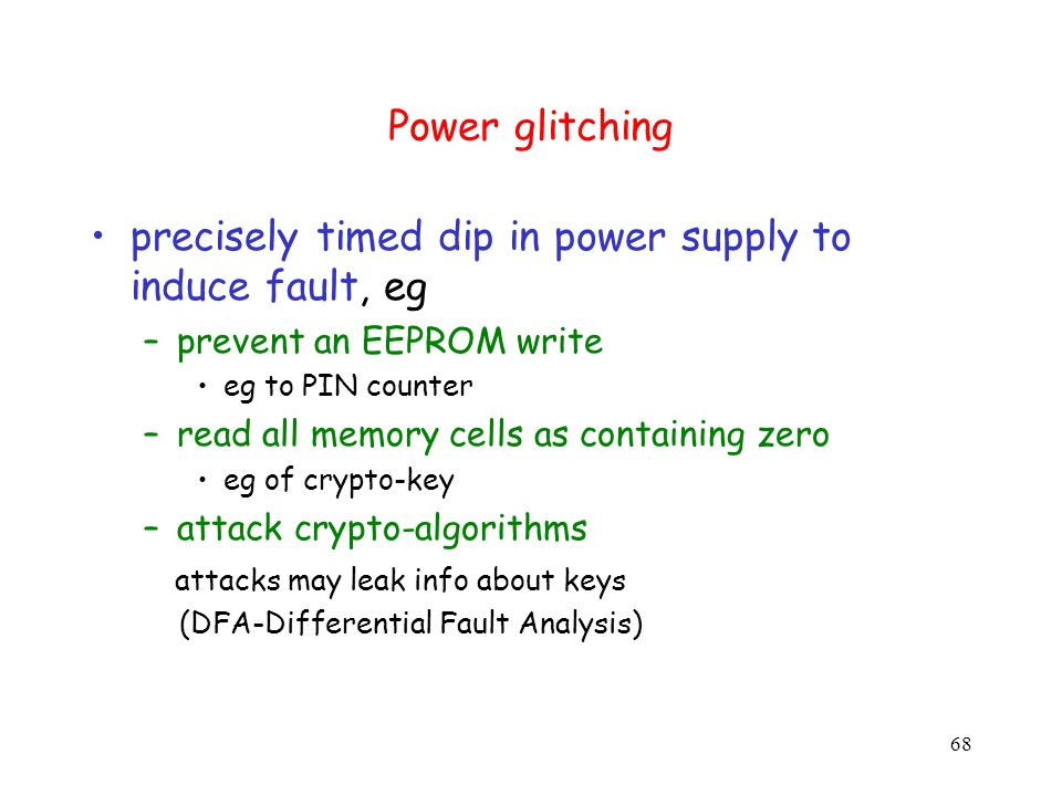68 Power glitching precisely timed dip in power supply to induce fault, eg –prevent an EEPROM write eg to PIN counter –read all memory cells as containing zero eg of crypto-key –attack crypto-algorithms attacks may leak info about keys (DFA-Differential Fault Analysis)