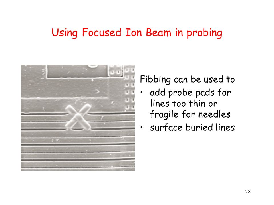 78 Using Focused Ion Beam in probing Fibbing can be used to add probe pads for lines too thin or fragile for needles surface buried lines