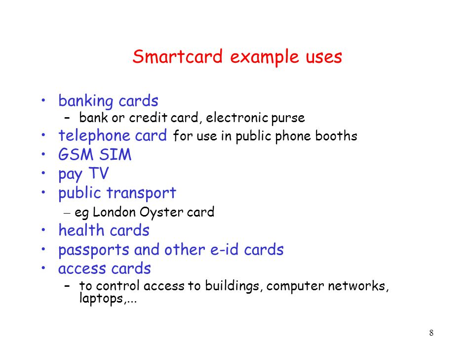 8 Smartcard example uses banking cards –bank or credit card, electronic purse telephone card for use in public phone booths GSM SIM pay TV public transport – eg London Oyster card health cards passports and other e-id cards access cards –to control access to buildings, computer networks, laptops,...
