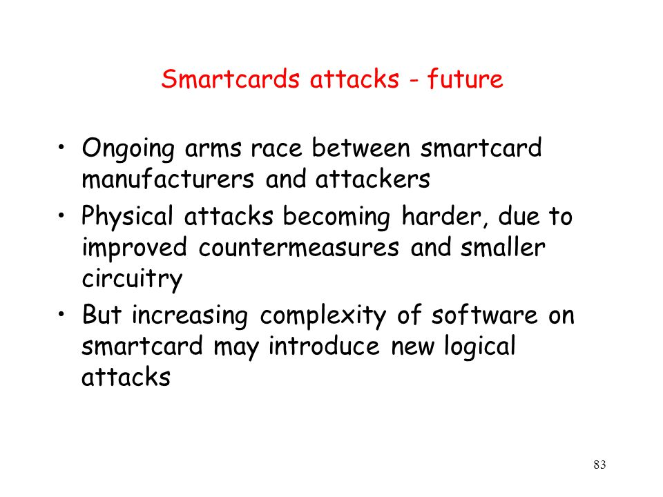 83 Smartcards attacks - future Ongoing arms race between smartcard manufacturers and attackers Physical attacks becoming harder, due to improved countermeasures and smaller circuitry But increasing complexity of software on smartcard may introduce new logical attacks