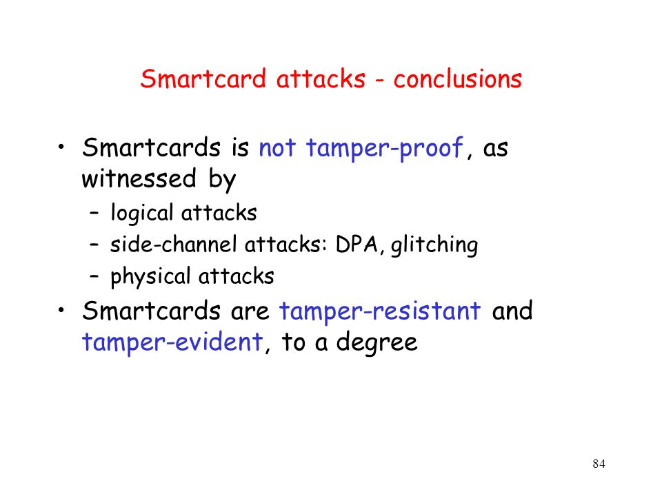 84 Smartcard attacks - conclusions Smartcards is not tamper-proof, as witnessed by –logical attacks –side-channel attacks: DPA, glitching –physical attacks Smartcards are tamper-resistant and tamper-evident, to a degree