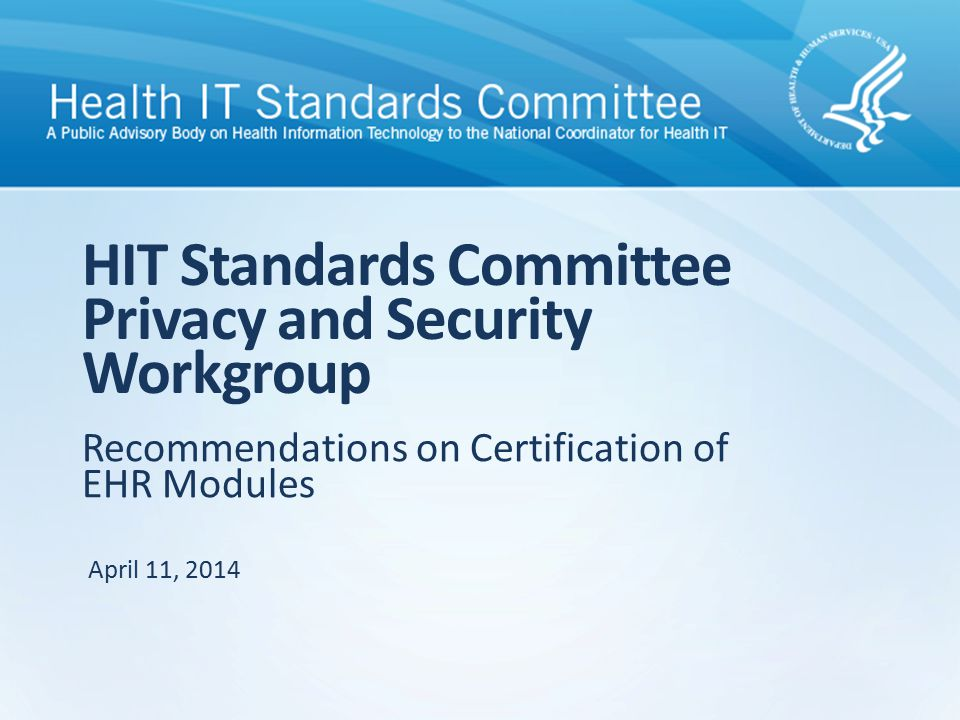 Recommendations on Certification of EHR Modules HIT Standards Committee Privacy and Security Workgroup April 11, 2014