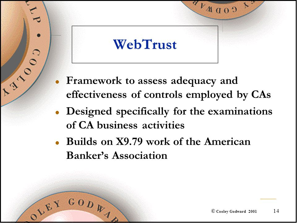 14 © Cooley Godward 2001 WebTrust l Framework to assess adequacy and effectiveness of controls employed by CAs l Designed specifically for the examina