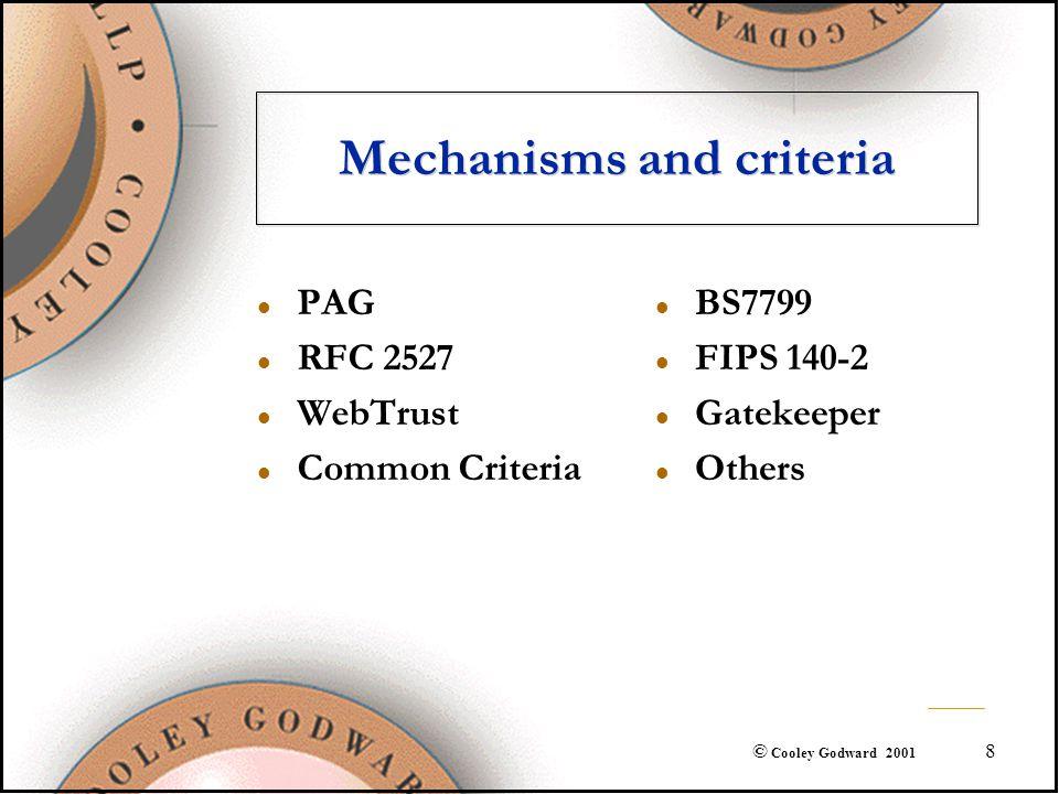 8 © Cooley Godward 2001 Mechanisms and criteria l PAG l RFC 2527 l WebTrust l Common Criteria l BS7799 l FIPS 140-2 l Gatekeeper l Others