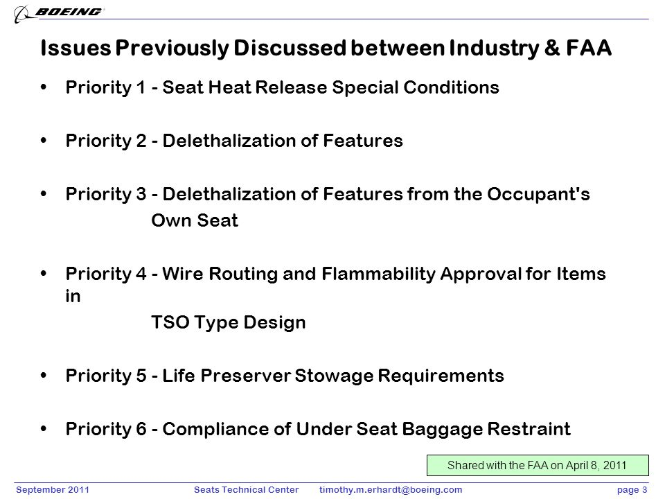 September 2011page 4Seats Technical Center timothy.m.erhardt@boeing.com Priority 1 - Seat Heat Release Special Conditions Evaluation of the seat for HRSC is independent of the aircraft interior Compliance activity should be re-usable for each installer – the TSO facilitates this Important that the TSO support –Collection of valid data –Determination that the HRSC are met for that seat design (similar to 25.853(a) and (c) –Installation limitations address any issues that are beyond the TSO Question – does a guidance document need to be in place for the TSO to reference.