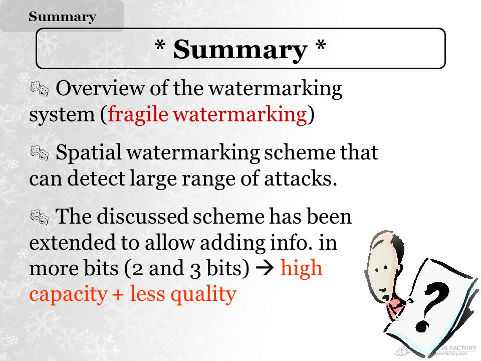 Summary * Summary *  Overview of the watermarking system (fragile watermarking)  Spatial watermarking scheme that can detect large range of attacks.