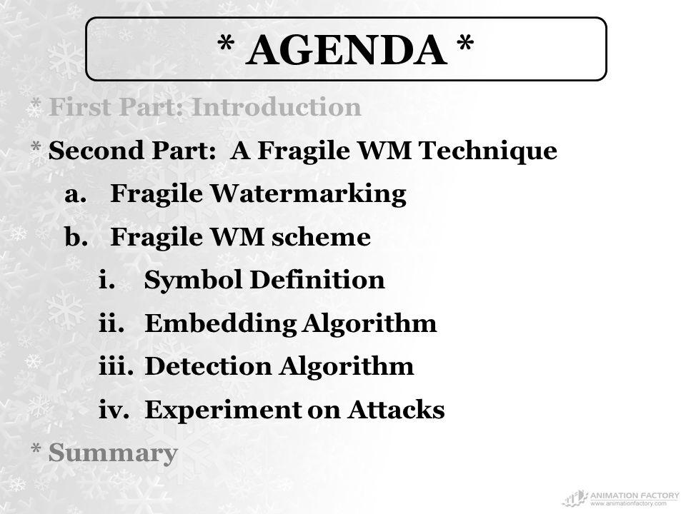 * AGENDA * * First Part: Introduction * Second Part: A Fragile WM Technique a.Fragile Watermarking b.Fragile WM scheme i.Symbol Definition ii.Embedding Algorithm iii.Detection Algorithm iv.Experiment on Attacks * Summary