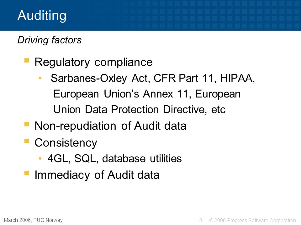 © 2006 Progress Software Corporation3 March 2006, PUG Norway Auditing  Regulatory compliance Sarbanes-Oxley Act, CFR Part 11, HIPAA, European Union's