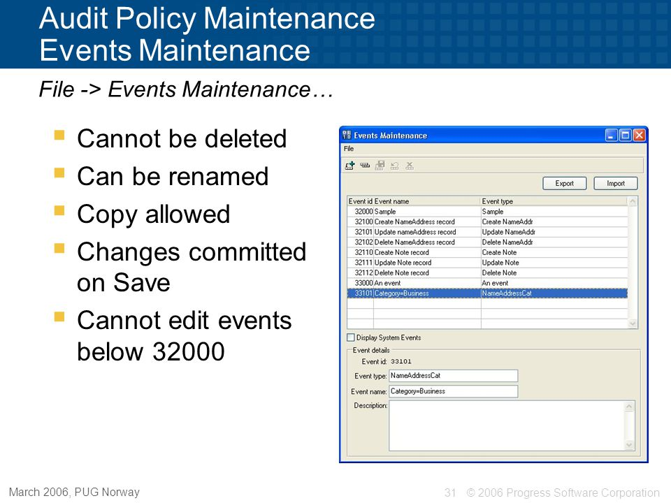 © 2006 Progress Software Corporation31 March 2006, PUG Norway Audit Policy Maintenance Events Maintenance File -> Events Maintenance…  Cannot be dele