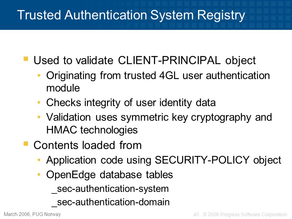 © 2006 Progress Software Corporation40 March 2006, PUG Norway Trusted Authentication System Registry  Used to validate CLIENT-PRINCIPAL object Origin